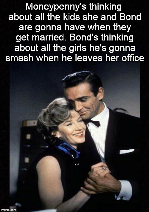 They're on two different wavelengths.... | Moneypenny's thinking about all the kids she and Bond are gonna have when they get married. Bond's thinking about all the girls he's gonna s | image tagged in james bond,007,relationships,funny memes | made w/ Imgflip meme maker