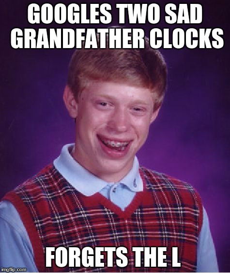 Bad Luck Brian Meme | GOOGLES TWO SAD GRANDFATHER CLOCKS FORGETS THE L | image tagged in memes,bad luck brian | made w/ Imgflip meme maker