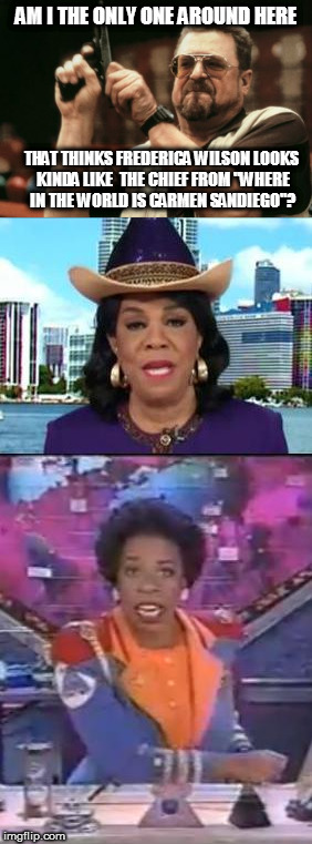 "Am I The Only One Around Here | AM I THE ONLY ONE AROUND HERE THAT THINKS FREDERICA WILSON LOOKS KINDA LIKE  THE CHIEF FROM ""WHERE IN THE WORLD IS CARMEN SANDIEGO""? 