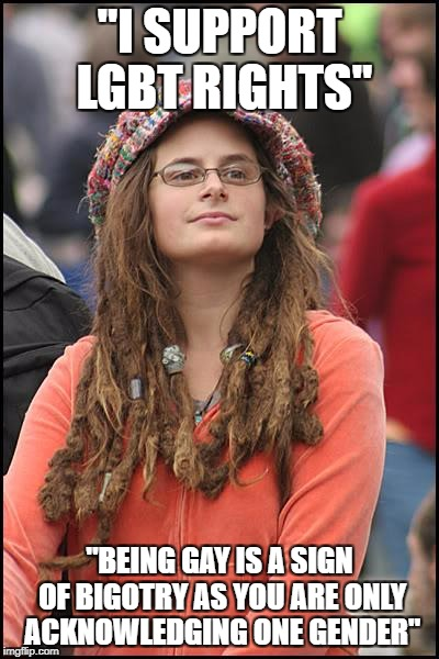 "College Liberal Meme | ""I SUPPORT LGBT RIGHTS"" ""BEING GAY IS A SIGN OF BIGOTRY AS YOU ARE ONLY ACKNOWLEDGING ONE GENDER"" 