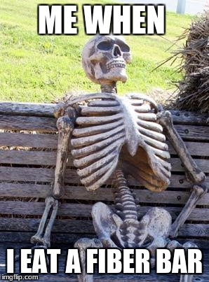 Waiting Skeleton Meme | ME WHEN I EAT A FIBER BAR | image tagged in memes,waiting skeleton | made w/ Imgflip meme maker