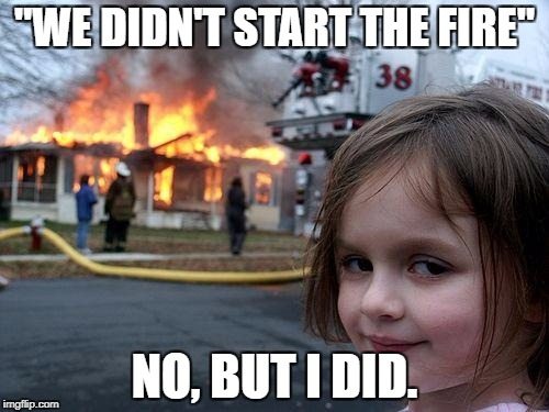 "Disaster Girl Meme | ""WE DIDN'T START THE FIRE"" NO, BUT I DID. 
