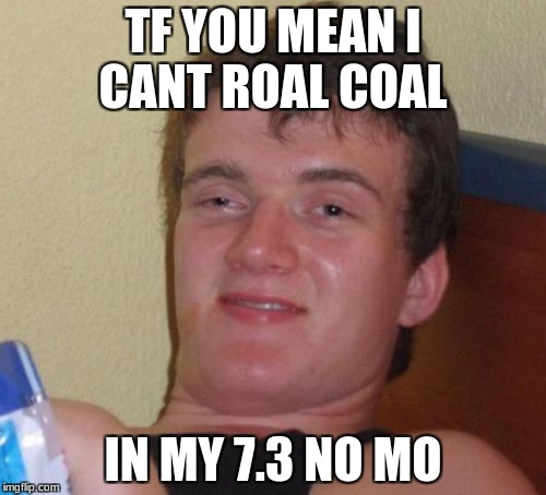 10 Guy Meme | TF YOU MEAN I CANT ROAL COAL IN MY 7.3 NO MO | image tagged in memes,10 guy | made w/ Imgflip meme maker