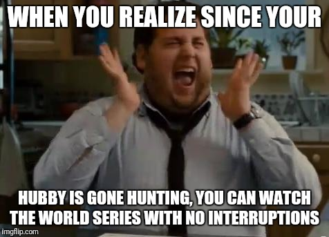 excited | WHEN YOU REALIZE SINCE YOUR HUBBY IS GONE HUNTING, YOU CAN WATCH THE WORLD SERIES WITH NO INTERRUPTIONS | image tagged in excited | made w/ Imgflip meme maker