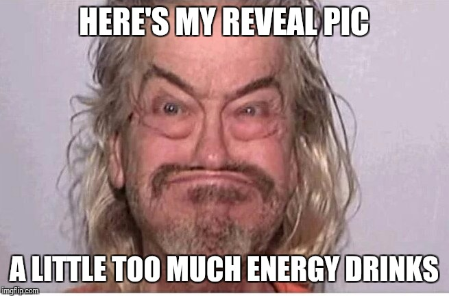 HERE'S MY REVEAL PIC A LITTLE TOO MUCH ENERGY DRINKS | made w/ Imgflip meme maker