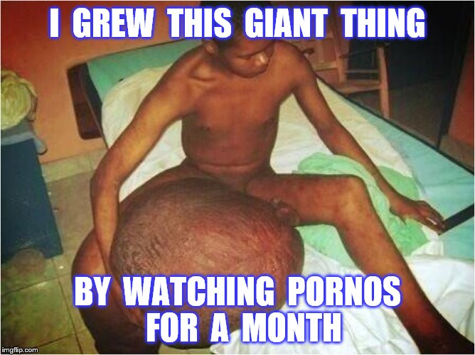 I  GREW  THIS  GIANT  THING BY  WATCHING  PORNOS  FOR  A  MONTH | made w/ Imgflip meme maker