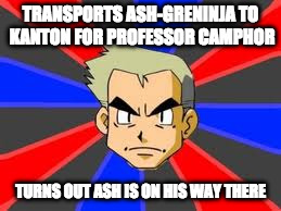 Transferring Ash-Greninja to Kanton | TRANSPORTS ASH-GRENINJA TO KANTON FOR PROFESSOR CAMPHOR TURNS OUT ASH IS ON HIS WAY THERE | image tagged in memes,professor oak,pokemon | made w/ Imgflip meme maker