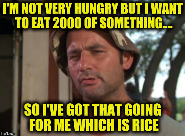 So I Got That Goin For Me Which Is Nice Meme | I'M NOT VERY HUNGRY BUT I WANT TO EAT 2000 OF SOMETHING.... SO I'VE GOT THAT GOING FOR ME WHICH IS RICE | image tagged in memes,so i got that goin for me which is nice | made w/ Imgflip meme maker
