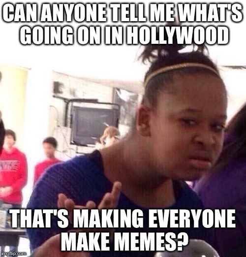 Black Girl Wat Meme | CAN ANYONE TELL ME WHAT'S GOING ON IN HOLLYWOOD THAT'S MAKING EVERYONE MAKE MEMES? | image tagged in memes,black girl wat | made w/ Imgflip meme maker
