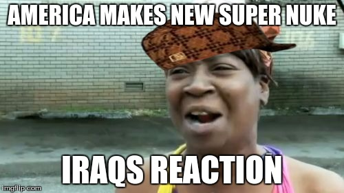 Aint Nobody Got Time For That Meme | AMERICA MAKES NEW SUPER NUKE IRAQS REACTION | image tagged in memes,aint nobody got time for that,scumbag | made w/ Imgflip meme maker