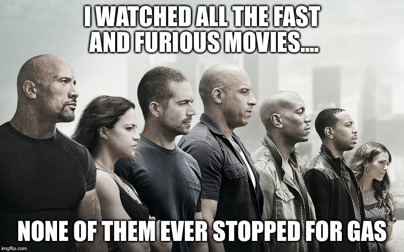 Movie Week, and spursfanfromaround haramiesbae event, Oct 22-29 | I WATCHED ALL THE FAST AND FURIOUS MOVIES.... NONE OF THEM EVER STOPPED FOR GAS | image tagged in fast and furious,spursfanfromaround,haramiesbae | made w/ Imgflip meme maker