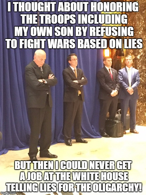 I THOUGHT ABOUT HONORING THE TROOPS INCLUDING MY OWN SON BY REFUSING TO FIGHT WARS BASED ON LIES BUT THEN I COULD NEVER GET A JOB AT THE WHI | image tagged in john kelly | made w/ Imgflip meme maker