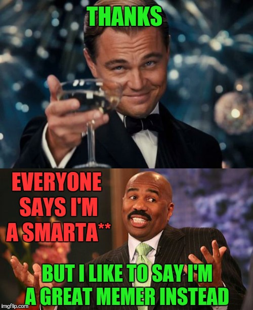 THANKS BUT I LIKE TO SAY I'M A GREAT MEMER INSTEAD EVERYONE SAYS I'M A SMARTA** | made w/ Imgflip meme maker