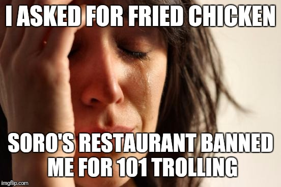 Roblox is so petty, Like omg. | I ASKED FOR FRIED CHICKEN SORO'S RESTAURANT BANNED ME FOR 101 TROLLING | image tagged in memes,first world problems,funny,roblox,roblox noob,kitchen | made w/ Imgflip meme maker