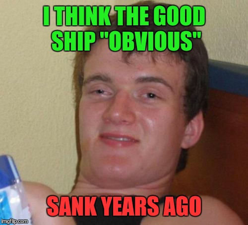 "10 Guy Meme | I THINK THE GOOD SHIP ""OBVIOUS"" SANK YEARS AGO 