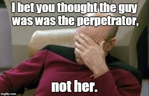 Captain Picard Facepalm Meme | I bet you thought the guy was was the perpetrator, not her. | image tagged in memes,captain picard facepalm | made w/ Imgflip meme maker