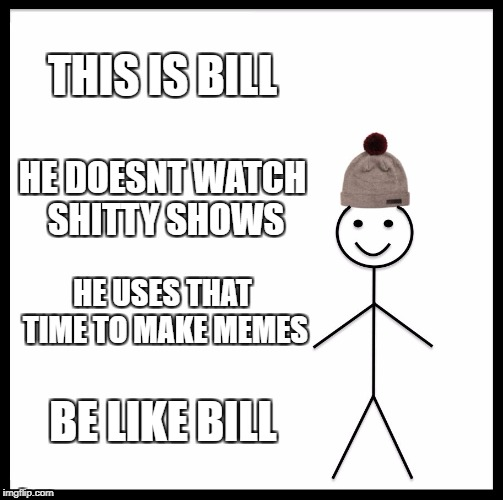 Be Like Bill Meme | THIS IS BILL HE DOESNT WATCH SHITTY SHOWS HE USES THAT TIME TO MAKE MEMES BE LIKE BILL | image tagged in memes,be like bill | made w/ Imgflip meme maker