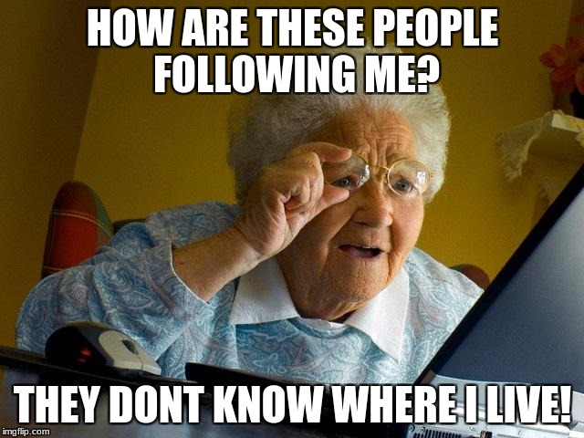 Grandma Finds The Internet Meme | HOW ARE THESE PEOPLE FOLLOWING ME? THEY DONT KNOW WHERE I LIVE! | image tagged in memes,grandma finds the internet | made w/ Imgflip meme maker