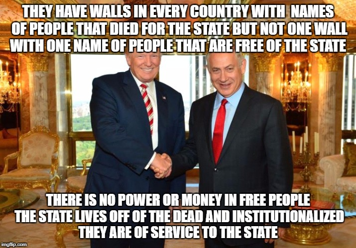 THEY HAVE WALLS IN EVERY COUNTRY WITH  NAMES OF PEOPLE THAT DIED FOR THE STATE BUT NOT ONE WALL WITH ONE NAME OF PEOPLE THAT ARE FREE OF THE | image tagged in trump-bibi | made w/ Imgflip meme maker