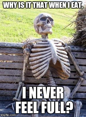 Waiting Skeleton Meme | WHY IS IT THAT WHEN I EAT, I NEVER FEEL FULL? | image tagged in memes,waiting skeleton | made w/ Imgflip meme maker