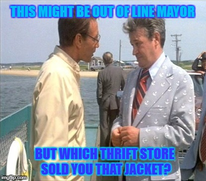 Movie Week Oct 22 - 29 ( A SpursFanFromAround and haramisbae event) | THIS MIGHT BE OUT OF LINE MAYOR BUT WHICH THRIFT STORE SOLD YOU THAT JACKET? | image tagged in jaws mayor vaughn,movie week,spursfanfromaround,harambe,jaws,police | made w/ Imgflip meme maker