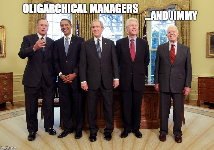 Managers Vs... | OLIGARCHICAL MANAGERS ...AND JIMMY | image tagged in jimmy carter,george bush,george bush jr,barack obama,bill clinton,oligarchy | made w/ Imgflip meme maker