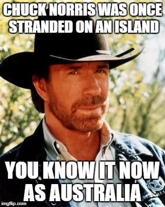 Chuck Norris Meme | CHUCK NORRIS WAS ONCE STRANDED ON AN ISLAND YOU KNOW IT NOW AS AUSTRALIA | image tagged in memes,chuck norris | made w/ Imgflip meme maker