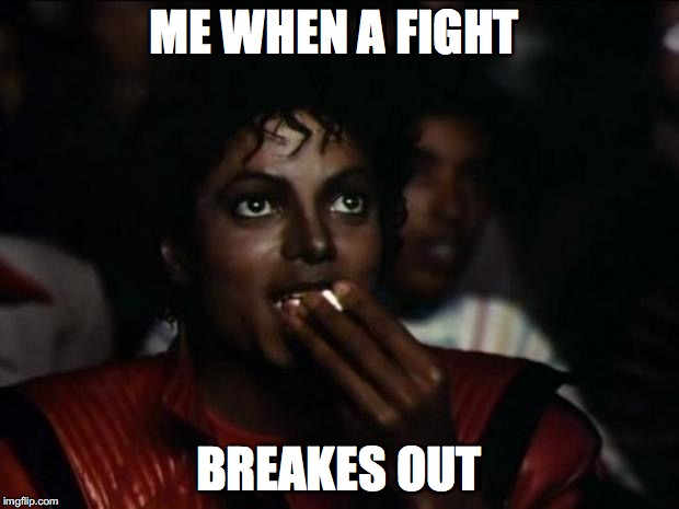 Michael Jackson Popcorn Meme | ME WHEN A FIGHT BREAKES OUT | image tagged in memes,michael jackson popcorn | made w/ Imgflip meme maker