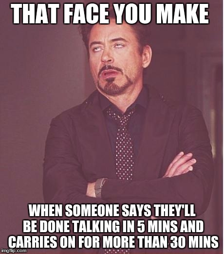 Face You Make Robert Downey Jr Meme | THAT FACE YOU MAKE WHEN SOMEONE SAYS THEY'LL BE DONE TALKING IN 5 MINS AND CARRIES ON FOR MORE THAN 30 MINS | image tagged in memes,face you make robert downey jr | made w/ Imgflip meme maker