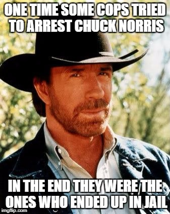 Chuck Norris Meme | ONE TIME SOME COPS TRIED TO ARREST CHUCK NORRIS IN THE END THEY WERE THE ONES WHO ENDED UP IN JAIL | image tagged in memes,chuck norris | made w/ Imgflip meme maker