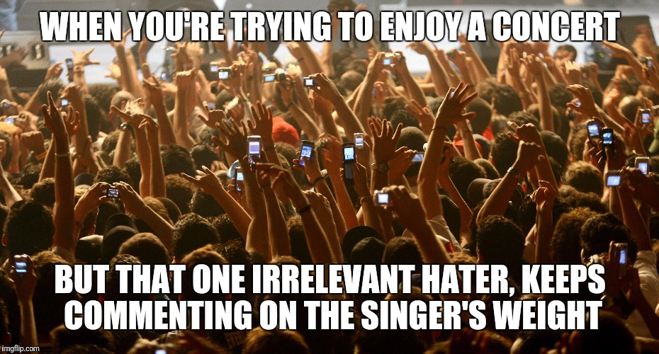 I hate haters | WHEN YOU'RE TRYING TO ENJOY A CONCERT BUT THAT ONE IRRELEVANT HATER, KEEPS COMMENTING ON THE SINGER'S WEIGHT | image tagged in concert audience,hilarious,funny,dank memes,memes,crazy | made w/ Imgflip meme maker
