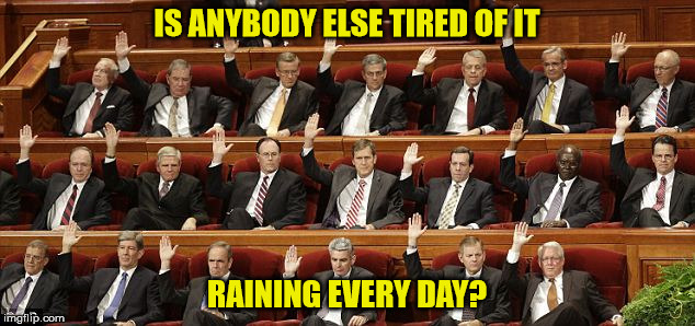 raising hands | IS ANYBODY ELSE TIRED OF IT RAINING EVERY DAY? | image tagged in raising hands | made w/ Imgflip meme maker
