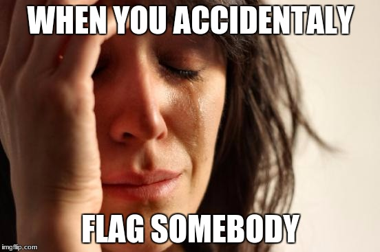 why are the buttons so close together?! | WHEN YOU ACCIDENTALY FLAG SOMEBODY | image tagged in memes,first world problems,flagging | made w/ Imgflip meme maker