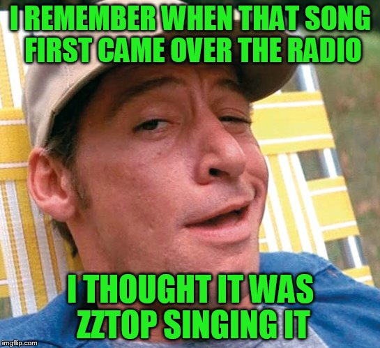 I REMEMBER WHEN THAT SONG FIRST CAME OVER THE RADIO I THOUGHT IT WAS ZZTOP SINGING IT | made w/ Imgflip meme maker