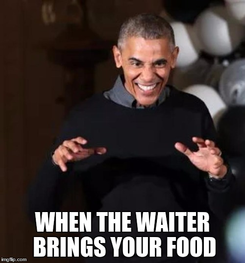WHEN THE WAITER BRINGS YOUR FOOD | image tagged in obama wanna | made w/ Imgflip meme maker