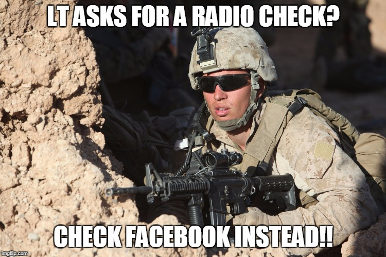 LT ASKS FOR A RADIO CHECK? CHECK FACEBOOK INSTEAD!! | image tagged in first world military probs | made w/ Imgflip meme maker