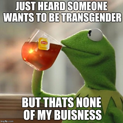 But Thats None Of My Business Meme | JUST HEARD SOMEONE WANTS TO BE TRANSGENDER BUT THATS NONE OF MY BUISNESS | image tagged in memes,but thats none of my business,kermit the frog | made w/ Imgflip meme maker