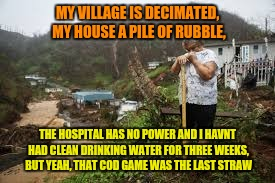 MY VILLAGE IS DECIMATED, MY HOUSE A PILE OF RUBBLE, THE HOSPITAL HAS NO POWER AND I HAVNT HAD CLEAN DRINKING WATER FOR THREE WEEKS, BUT YEAH | made w/ Imgflip meme maker