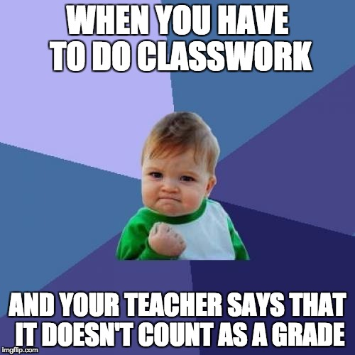 Success Kid Meme | WHEN YOU HAVE TO DO CLASSWORK AND YOUR TEACHER SAYS THAT IT DOESN'T COUNT AS A GRADE | image tagged in memes,success kid | made w/ Imgflip meme maker
