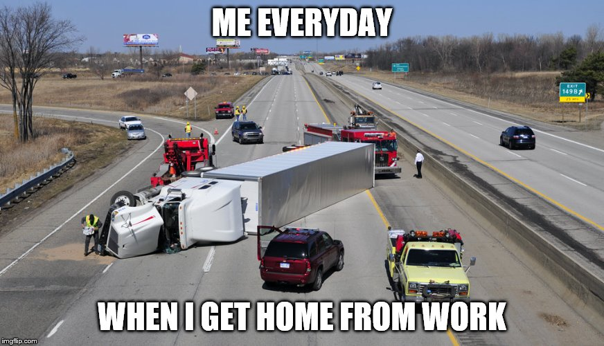 So true... | ME EVERYDAY WHEN I GET HOME FROM WORK | image tagged in memes,truck | made w/ Imgflip meme maker
