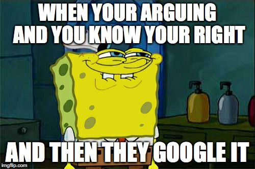 Dont You Squidward Meme | WHEN YOUR ARGUING AND YOU KNOW YOUR RIGHT AND THEN THEY GOOGLE IT | image tagged in memes,dont you squidward | made w/ Imgflip meme maker