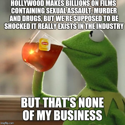 But Thats None Of My Business Meme | HOLLYWOOD MAKES BILLIONS ON FILMS CONTAINING SEXUAL ASSAULT, MURDER AND DRUGS, BUT WE'RE SUPPOSED TO BE SHOCKED IT REALLY EXISTS IN THE INDU | image tagged in memes,but thats none of my business,kermit the frog | made w/ Imgflip meme maker