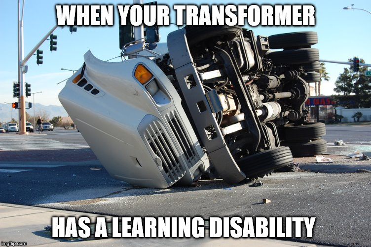 I have a learning disability so I can make jokes about them right? |  WHEN YOUR TRANSFORMER; HAS A LEARNING DISABILITY | image tagged in memes,trucks,trucking | made w/ Imgflip meme maker