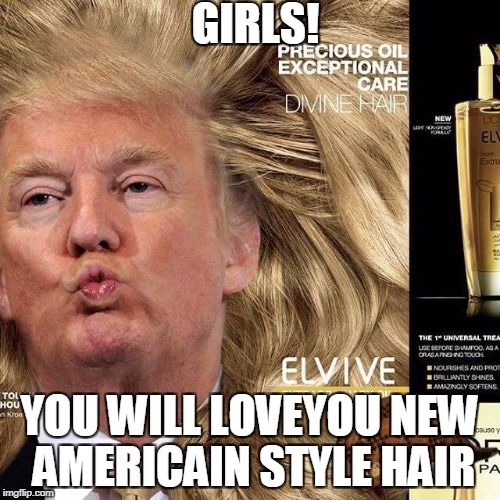 Beatiful Hair  | GIRLS! YOU WILL LOVEYOU NEW AMERICAIN STYLE HAIR | image tagged in donald trumph hair,hair | made w/ Imgflip meme maker