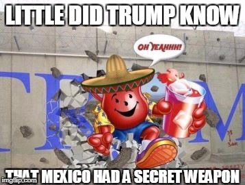 kewl-aid on a whole new level | LITTLE DID TRUMP KNOW THAT MEXICO HAD A SECRET WEAPON | image tagged in oh yeah,trump meme,funny,memes,kewl-aid,man | made w/ Imgflip meme maker