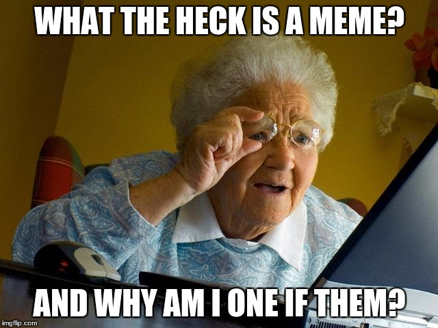 Grandma Finds The Internet Meme | WHAT THE HECK IS A MEME? AND WHY AM I ONE IF THEM? | image tagged in memes,grandma finds the internet | made w/ Imgflip meme maker