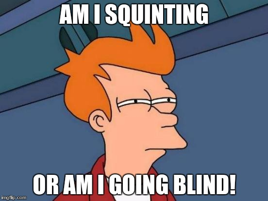 Futurama Fry Meme | AM I SQUINTING OR AM I GOING BLIND! | image tagged in memes,futurama fry | made w/ Imgflip meme maker