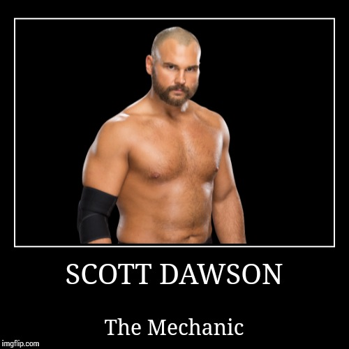 Scott Dawson | SCOTT DAWSON | The Mechanic | image tagged in demotivationals,wwe | made w/ Imgflip demotivational maker