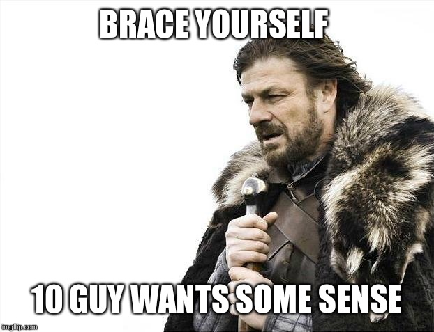 Brace Yourselves X is Coming Meme | BRACE YOURSELF 10 GUY WANTS SOME SENSE | image tagged in memes,brace yourselves x is coming | made w/ Imgflip meme maker