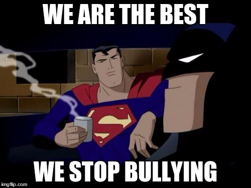 Batman And Superman | WE ARE THE BEST WE STOP BULLYING | image tagged in memes,batman and superman | made w/ Imgflip meme maker